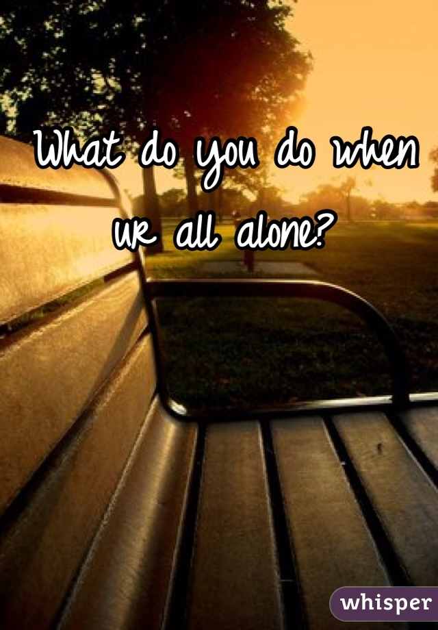 What do you do when ur all alone?