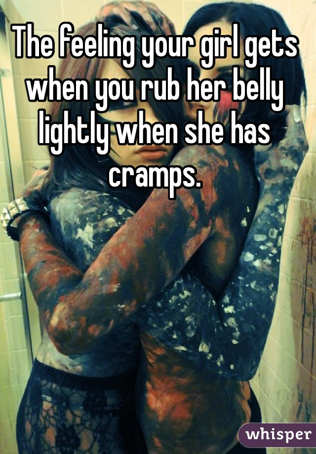 The feeling your girl gets when you rub her belly lightly when she has cramps.