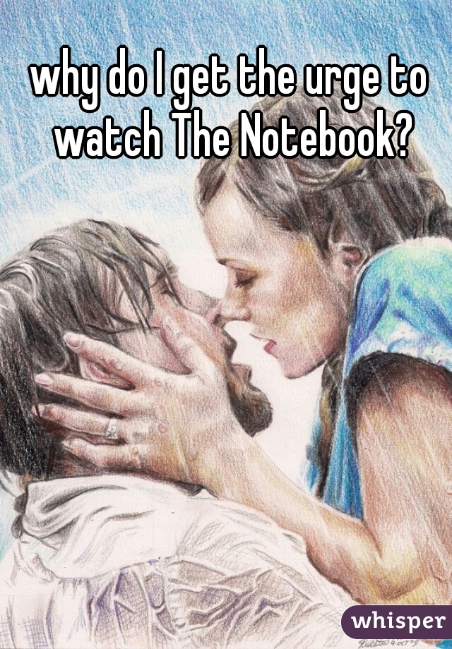 why do I get the urge to watch The Notebook?