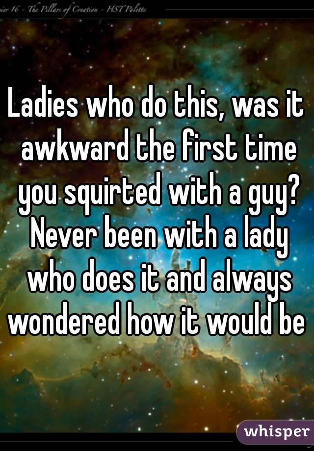 Ladies who do this, was it awkward the first time you squirted with a guy? Never been with a lady who does it and always wondered how it would be