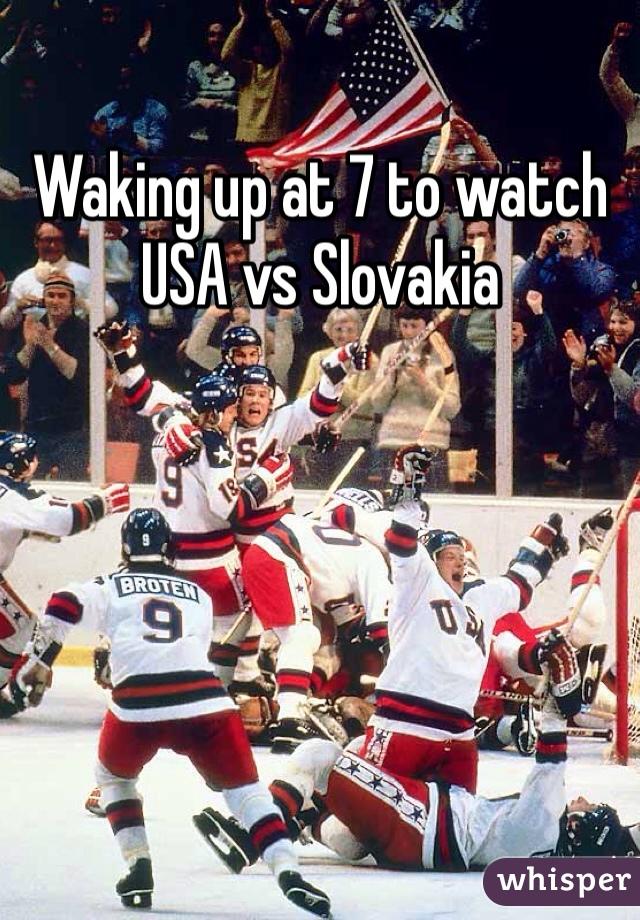 Waking up at 7 to watch USA vs Slovakia