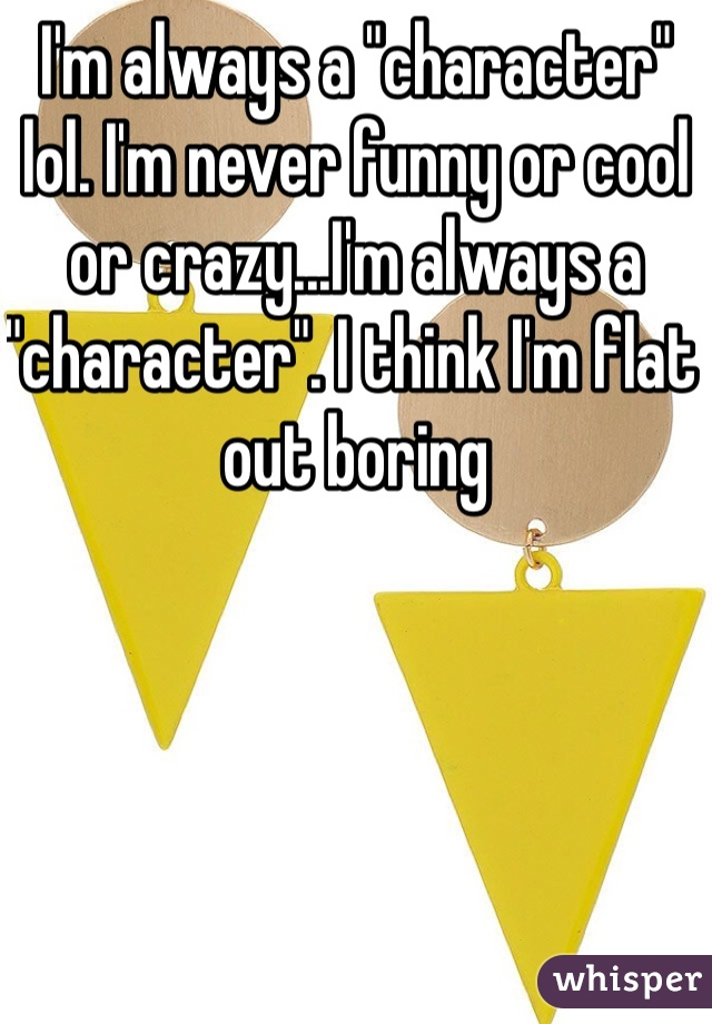 """I'm always a """"character"""" lol. I'm never funny or cool or crazy...I'm always a """"character"""". I think I'm flat out boring"""