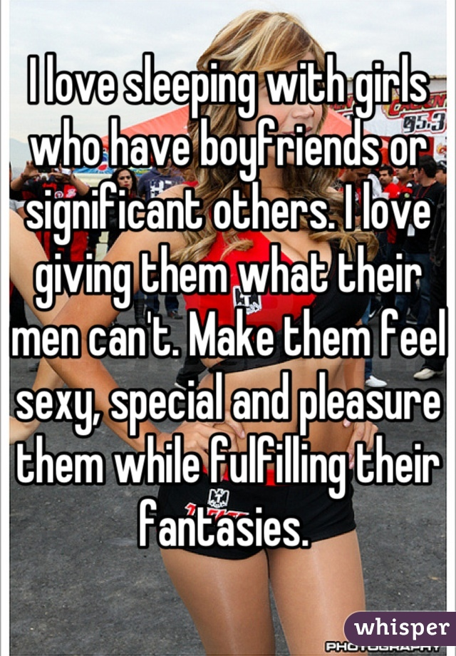 I love sleeping with girls who have boyfriends or significant others. I love giving them what their men can't. Make them feel sexy, special and pleasure them while fulfilling their fantasies.