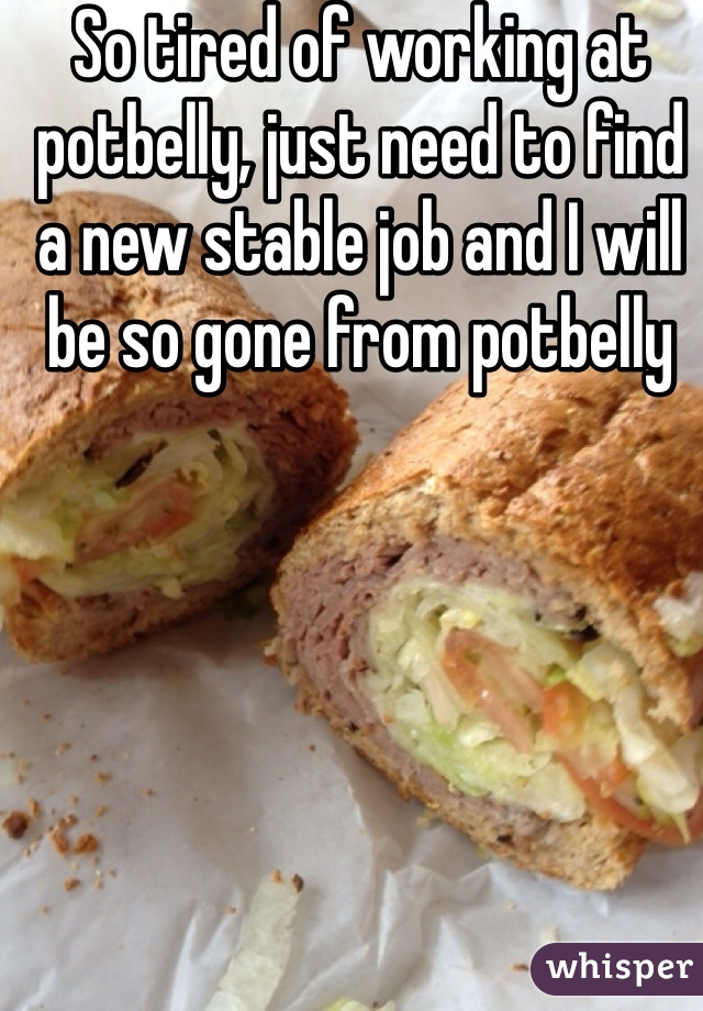 So tired of working at potbelly, just need to find a new stable job and I will be so gone from potbelly