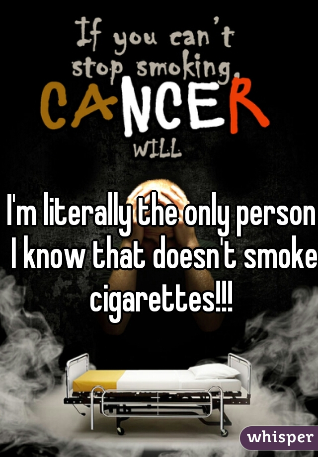I'm literally the only person I know that doesn't smoke cigarettes!!!
