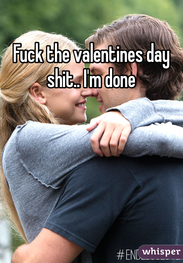 Fuck the valentines day shit.. I'm done