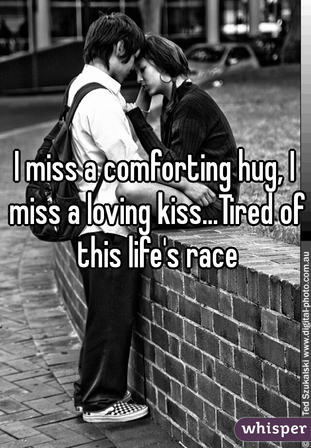 I miss a comforting hug, I miss a loving kiss...Tired of this life's race