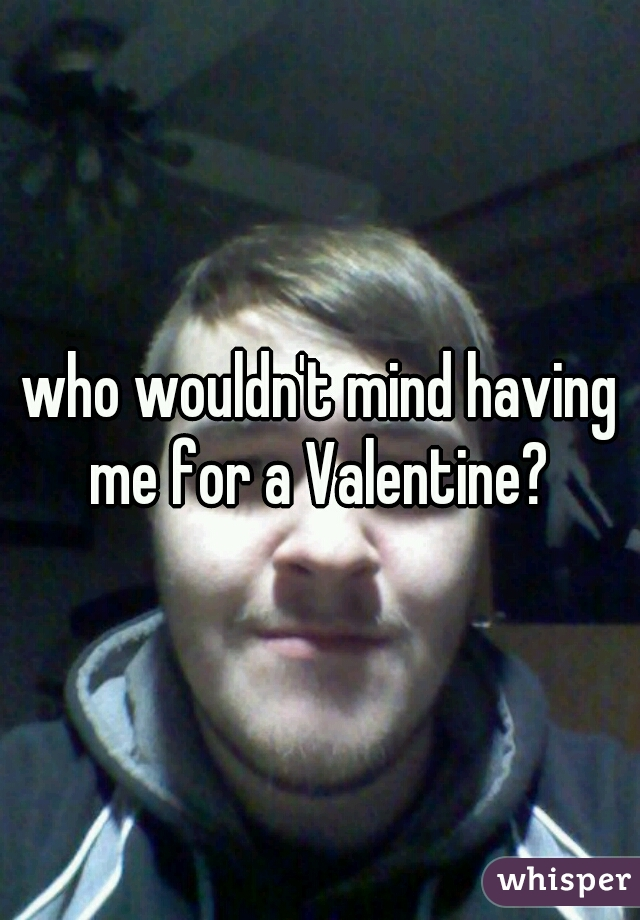 who wouldn't mind having me for a Valentine?