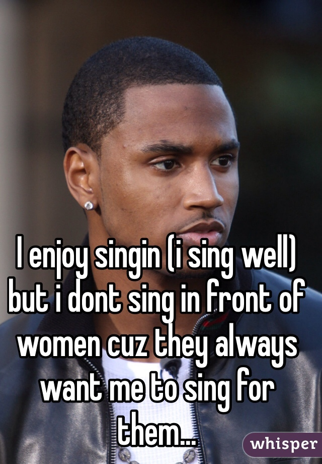 I enjoy singin (i sing well) but i dont sing in front of women cuz they always want me to sing for them...