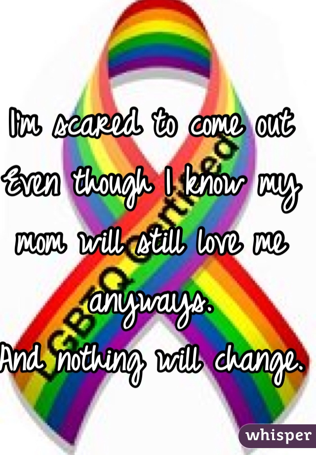 I'm scared to come out  Even though I know my mom will still love me anyways.  And nothing will change.