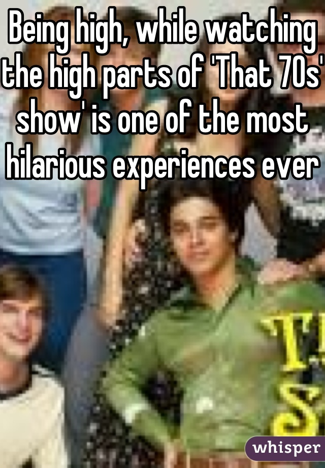Being high, while watching the high parts of 'That 70s' show' is one of the most hilarious experiences ever
