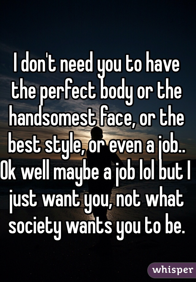I don't need you to have the perfect body or the handsomest face, or the best style, or even a job.. Ok well maybe a job lol but I just want you, not what society wants you to be.
