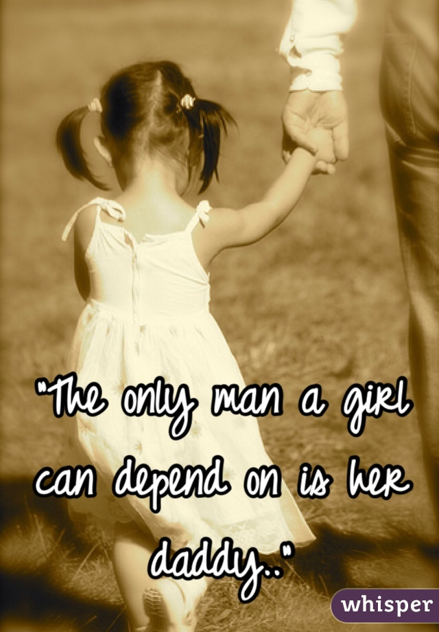 """""""The only man a girl can depend on is her daddy.."""""""