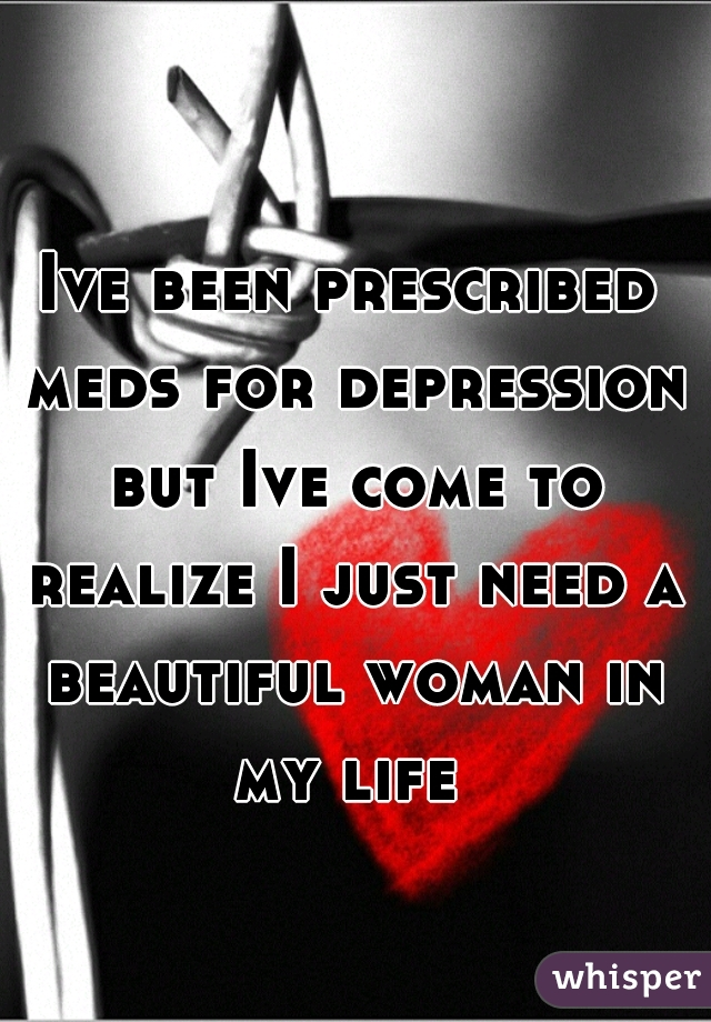Ive been prescribed meds for depression but Ive come to realize I just need a beautiful woman in my life