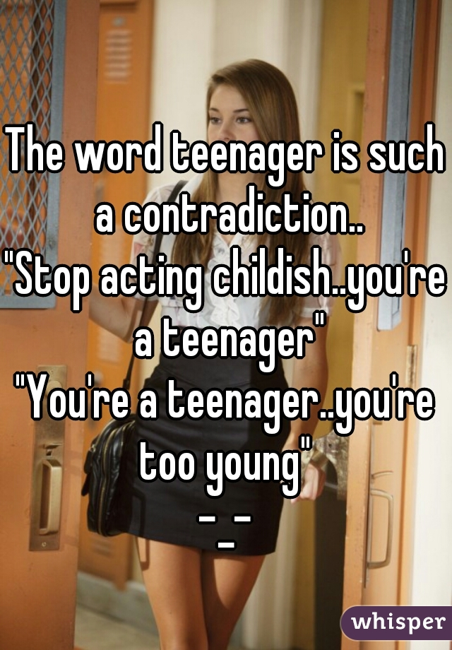 "The word teenager is such a contradiction.. ""Stop acting childish..you're a teenager"" ""You're a teenager..you're too young""  -_-"