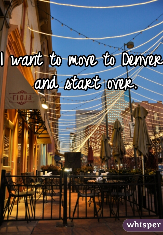 I want to move to Denver and start over.