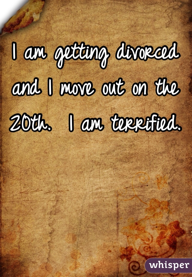 I am getting divorced and I move out on the 20th.  I am terrified.