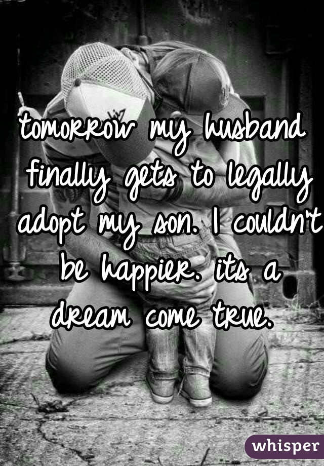 tomorrow my husband finally gets to legally adopt my son. I couldn't be happier. its a dream come true.