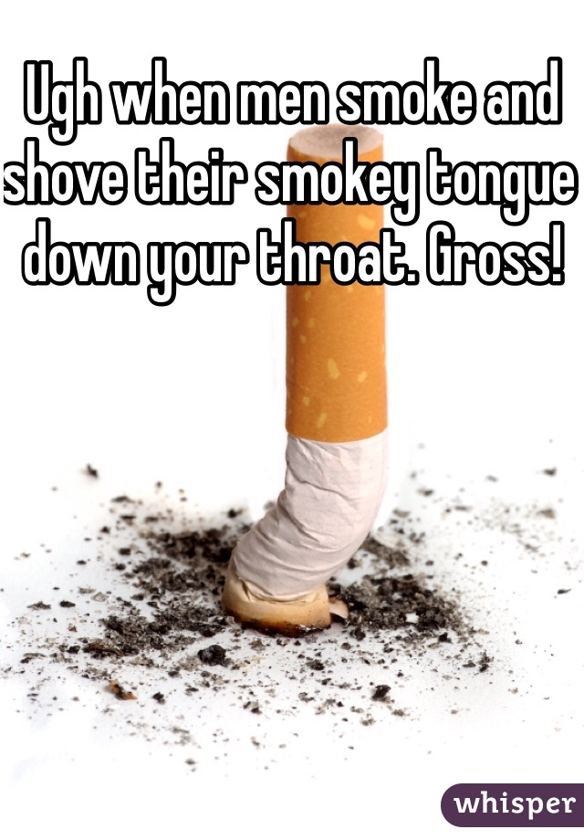 Ugh when men smoke and shove their smokey tongue down your throat. Gross!