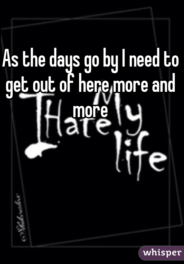 As the days go by I need to get out of here more and more