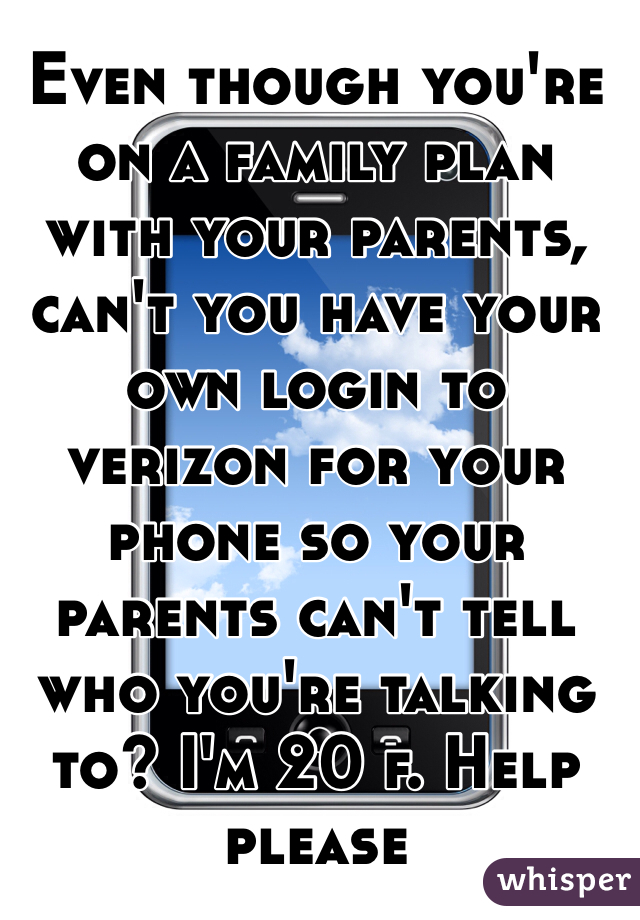 Even though you're on a family plan with your parents, can't you have your own login to verizon for your phone so your parents can't tell who you're talking to? I'm 20 f. Help please