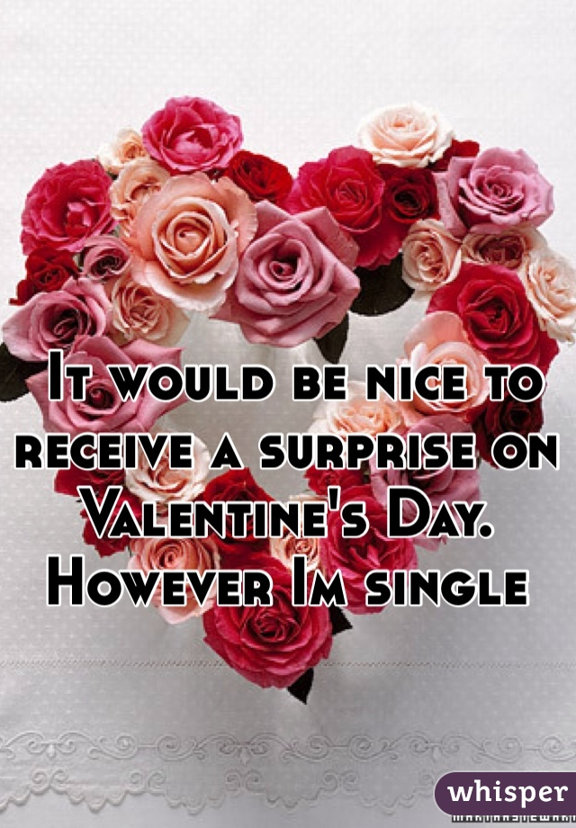 It would be nice to receive a surprise on Valentine's Day. However Im single