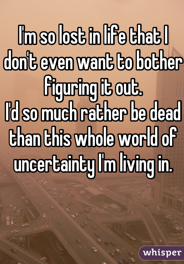 I'm so lost in life that I don't even want to bother figuring it out. I'd so much rather be dead than this whole world of uncertainty I'm living in.