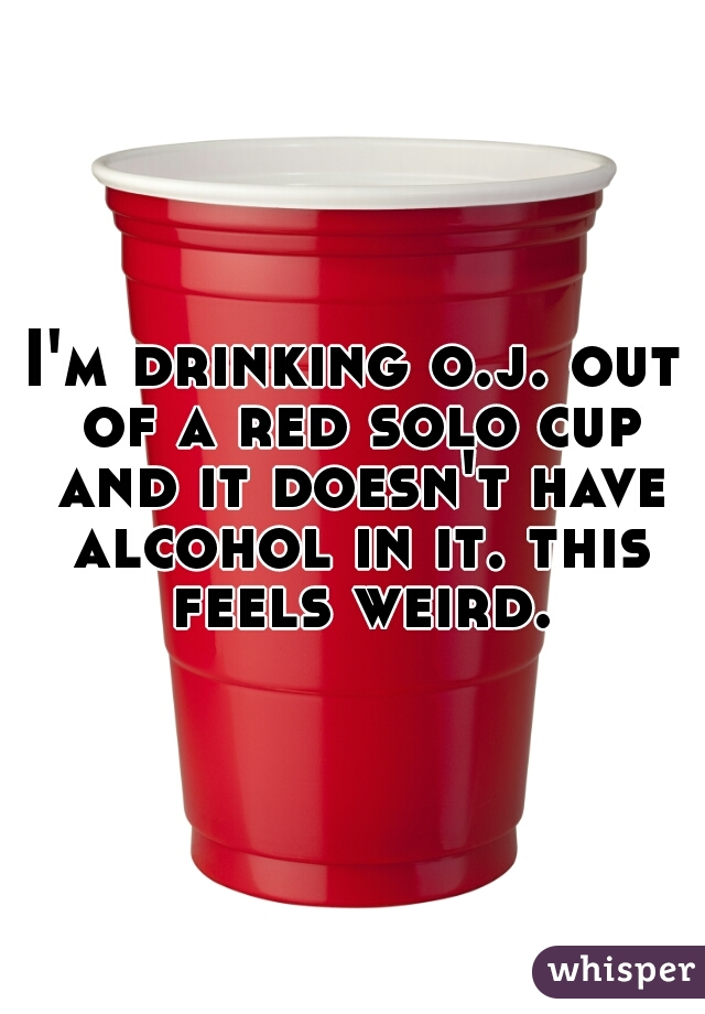 I'm drinking o.j. out of a red solo cup and it doesn't have alcohol in it. this feels weird.