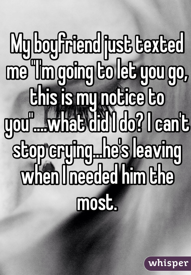"""My boyfriend just texted me """"I'm going to let you go, this is my notice to you""""....what did I do? I can't stop crying...he's leaving when I needed him the most."""