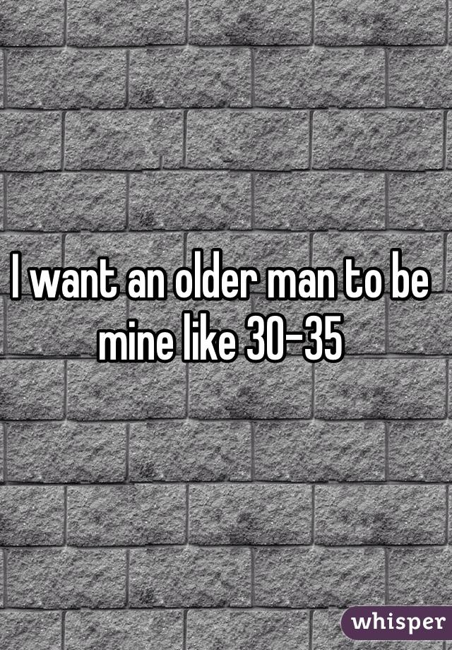 I want an older man to be mine like 30-35