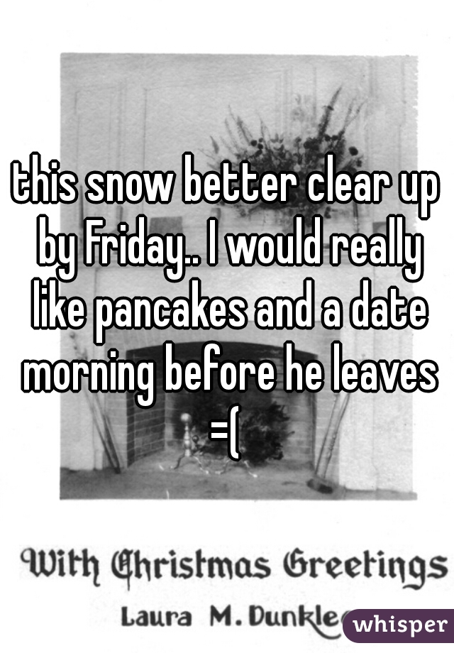 this snow better clear up by Friday.. I would really like pancakes and a date morning before he leaves =(