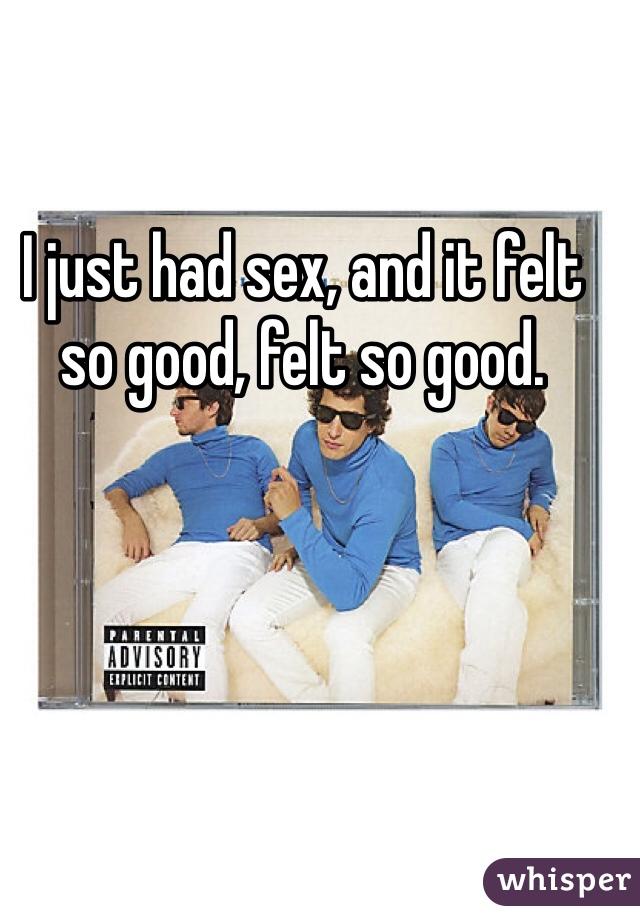 I just had sex, and it felt so good, felt so good.
