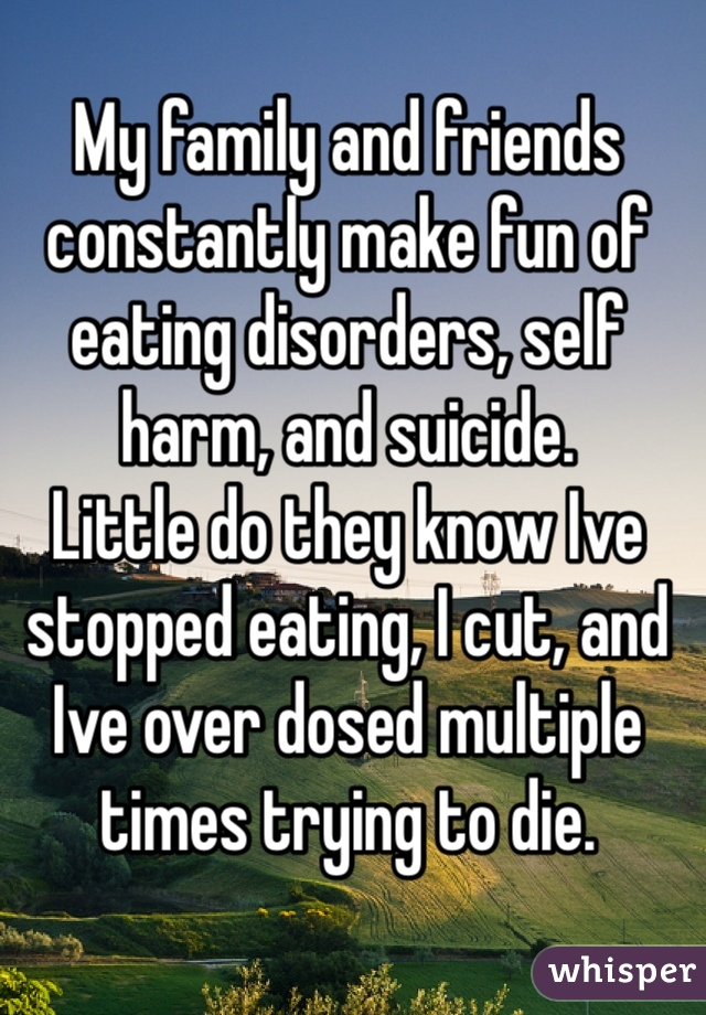 My family and friends constantly make fun of eating disorders, self harm, and suicide.  Little do they know Ive stopped eating, I cut, and Ive over dosed multiple times trying to die.