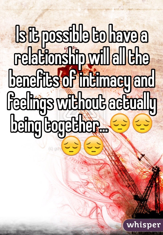 Is it possible to have a relationship will all the benefits of intimacy and feelings without actually being together...😔😔😔😔