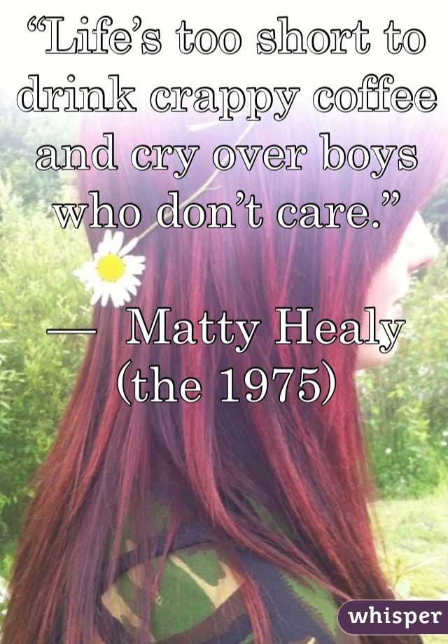 """Life's too short to drink crappy coffee and cry over boys who don't care.""  — 	Matty Healy (the 1975)"
