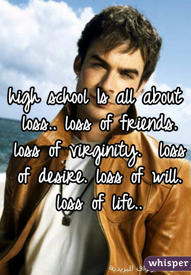 high school Is all about loss.. loss of friends. loss of virginity.  loss of desire. loss of will. loss of life..