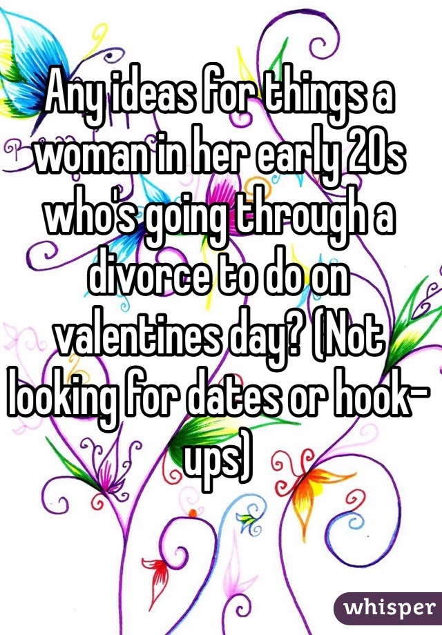 Any ideas for things a woman in her early 20s who's going through a divorce to do on valentines day? (Not looking for dates or hook-ups)