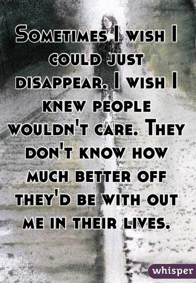 Sometimes I wish I could just disappear. I wish I knew people wouldn't care. They don't know how much better off they'd be with out me in their lives.