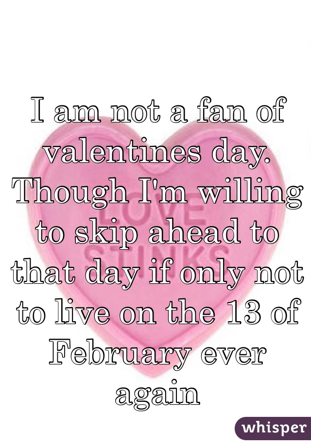 I am not a fan of valentines day. Though I'm willing to skip ahead to that day if only not to live on the 13 of February ever again