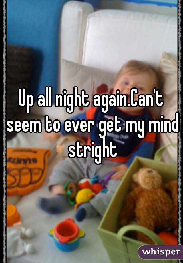 Up all night again.Can't seem to ever get my mind stright