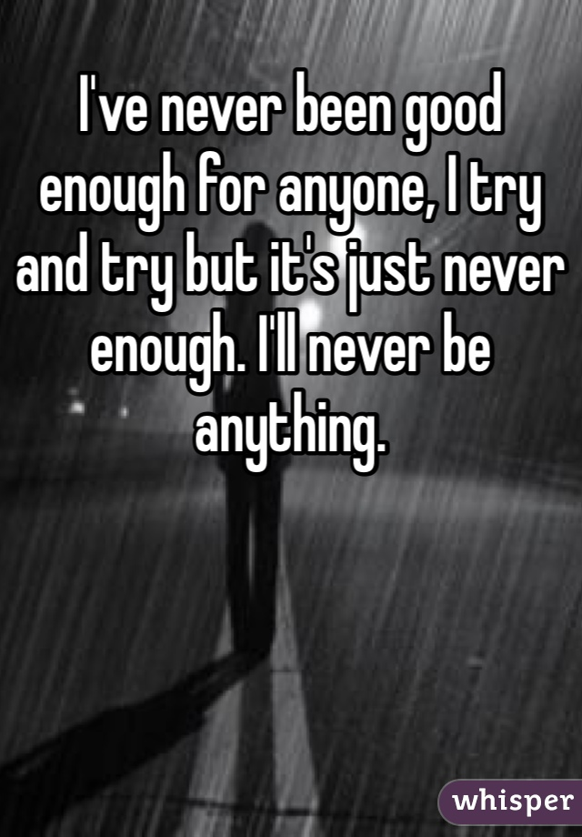 I've never been good enough for anyone, I try and try but it's just never enough. I'll never be anything.