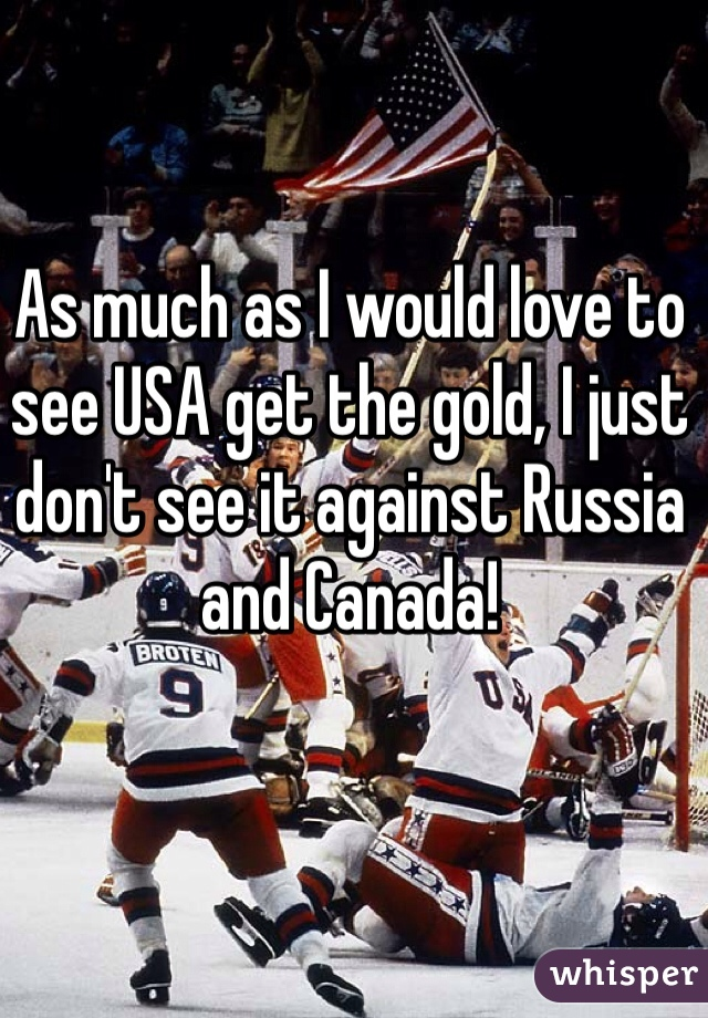 As much as I would love to see USA get the gold, I just don't see it against Russia and Canada!