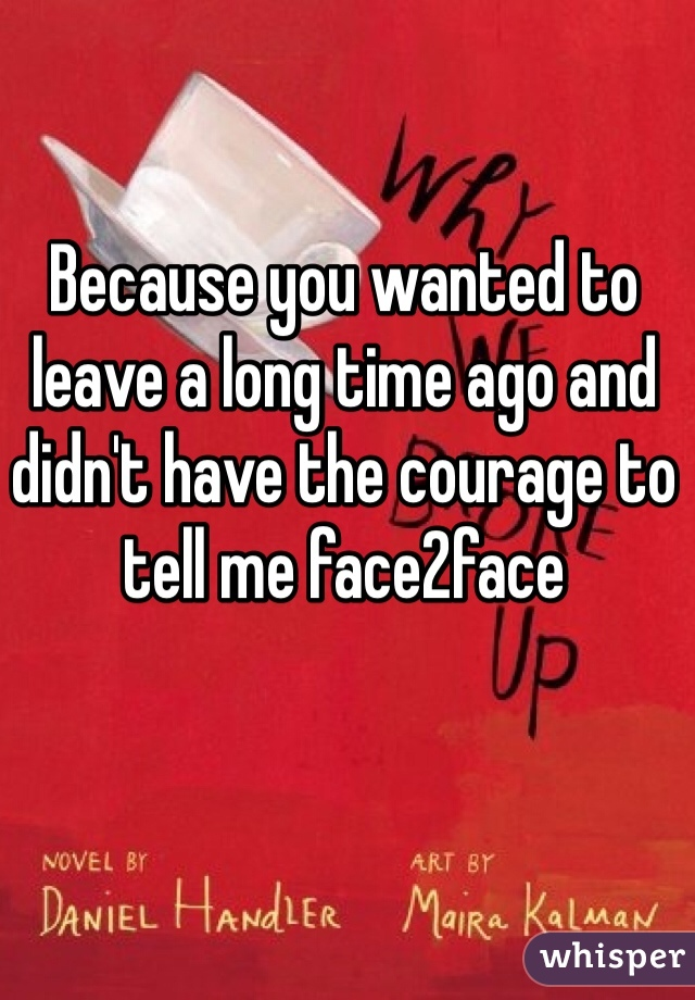 Because you wanted to leave a long time ago and didn't have the courage to tell me face2face