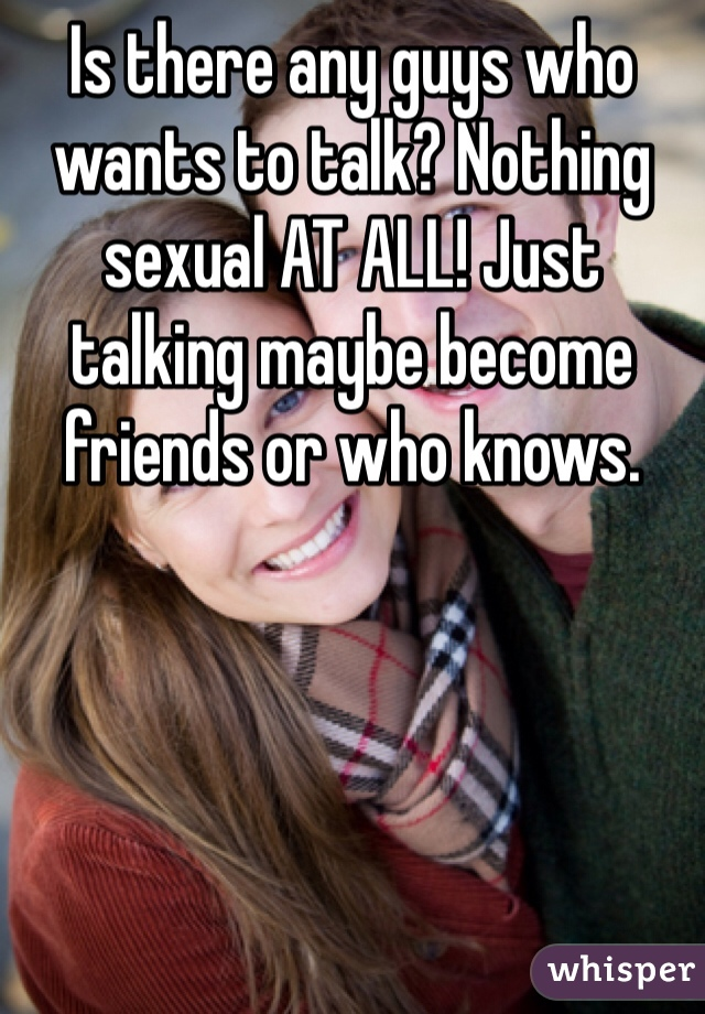 Is there any guys who wants to talk? Nothing sexual AT ALL! Just talking maybe become friends or who knows.