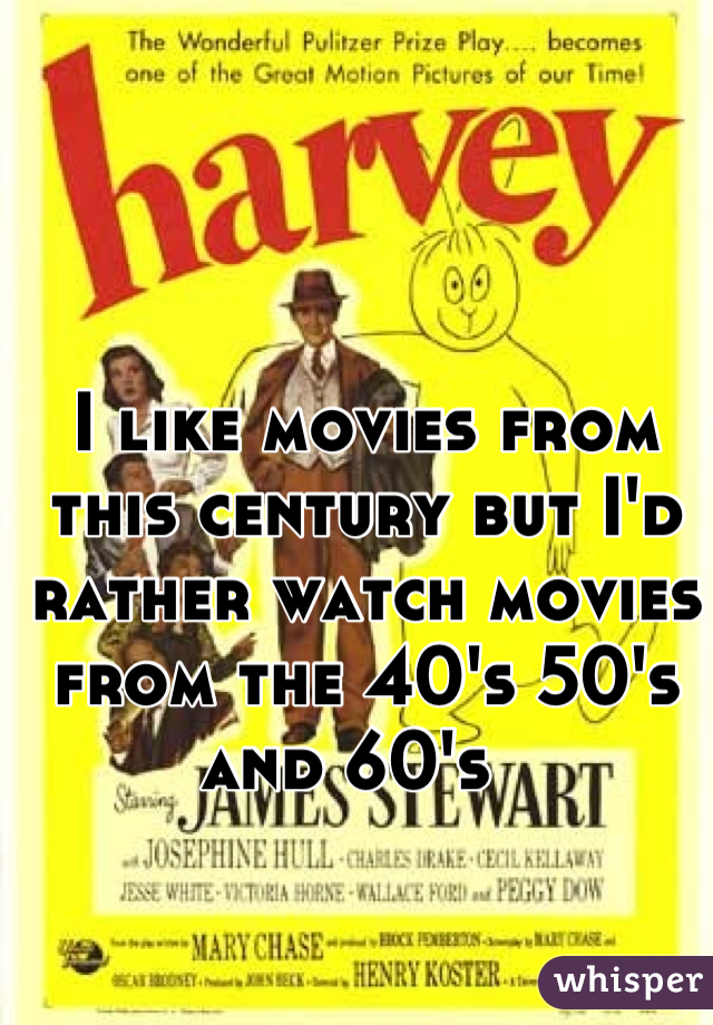 I like movies from this century but I'd rather watch movies from the 40's 50's and 60's