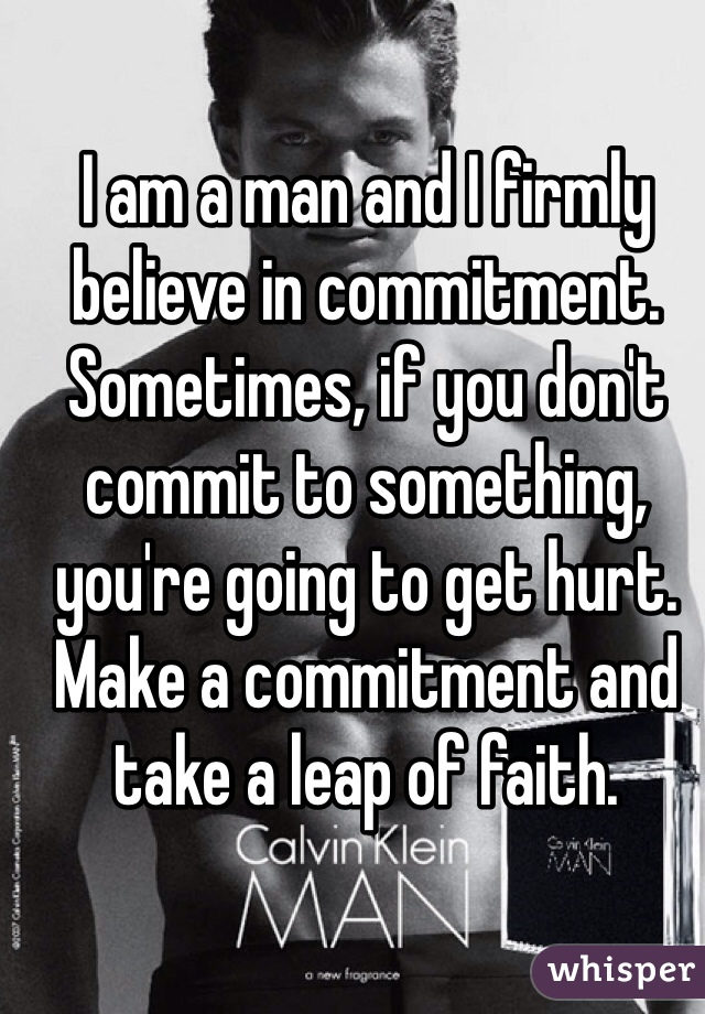 I am a man and I firmly believe in commitment. Sometimes, if you don't commit to something, you're going to get hurt. Make a commitment and take a leap of faith.