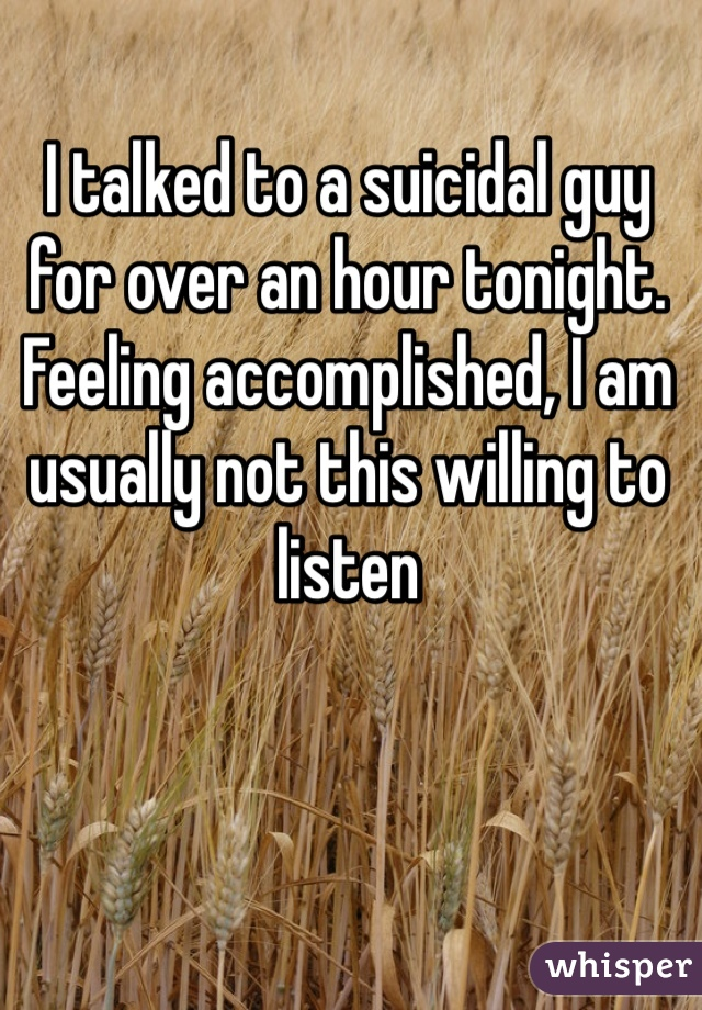 I talked to a suicidal guy for over an hour tonight. Feeling accomplished, I am usually not this willing to listen