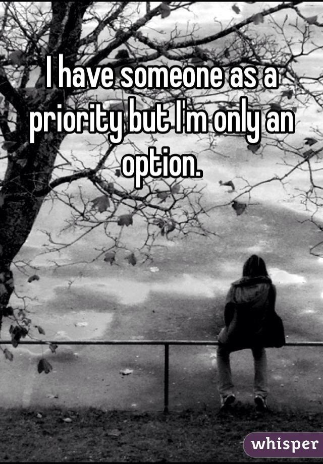 I have someone as a priority but I'm only an option.