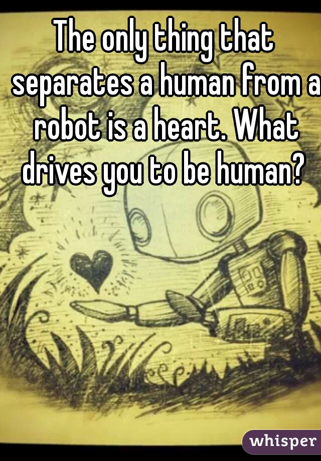 The only thing that separates a human from a robot is a heart. What drives you to be human?