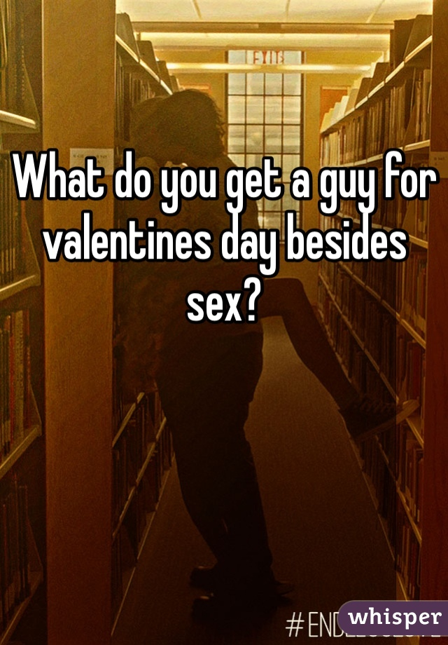What do you get a guy for valentines day besides sex?